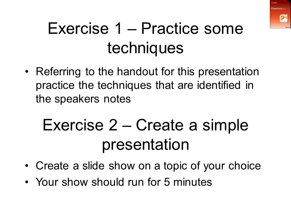 Exercise 1 – Practice some techniques Referring to the handout for this presentation practice the techniques that are identified in the speakers notes Exercise 2 – Create a simple presentation Create a slide show on a topic of your choice Your show should run for 5 minutes