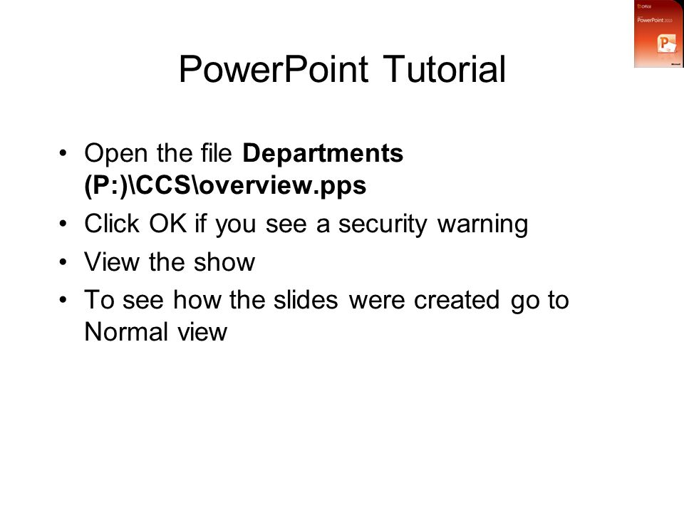 PowerPoint Tutorial Open the file Departments (P:)\CCS\overview.pps Click OK if you see a security warning View the show To see how the slides were created go to Normal view