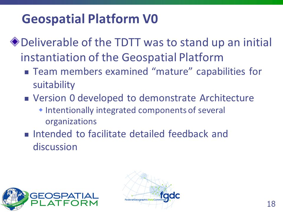 18 Geospatial Platform V0 Deliverable of the TDTT was to stand up an initial instantiation of the Geospatial Platform Team members examined mature capabilities for suitability Version 0 developed to demonstrate Architecture  Intentionally integrated components of several organizations Intended to facilitate detailed feedback and discussion