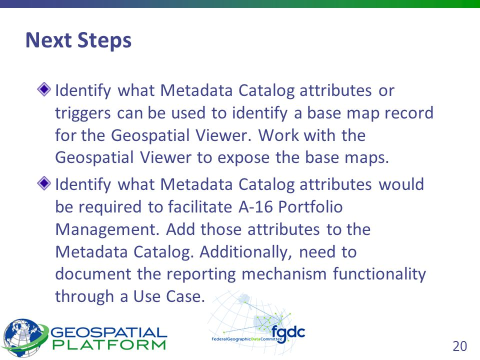 20 Next Steps Identify what Metadata Catalog attributes or triggers can be used to identify a base map record for the Geospatial Viewer.