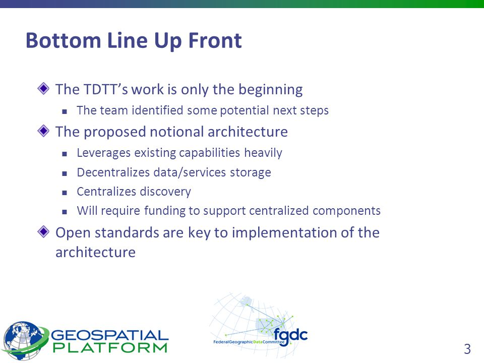 3 Bottom Line Up Front The TDTT's work is only the beginning The team identified some potential next steps The proposed notional architecture Leverages existing capabilities heavily Decentralizes data/services storage Centralizes discovery Will require funding to support centralized components Open standards are key to implementation of the architecture