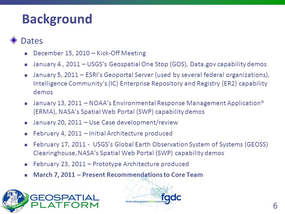 6 Background Dates December 15, 2010 – Kick-Off Meeting January 4, 2011 – USGS's Geospatial One Stop (GOS), Data.gov capability demos January 5, 2011 – ESRI's Geoportal Server (used by several federal organizations), Intelligence Community's (IC) Enterprise Repository and Registry (ER2) capability demos January 13, 2011 – NOAA's Environmental Response Management Application® (ERMA), NASA's Spatial Web Portal (SWP) capability demos January 20, 2011 – Use Case development/review February 4, 2011 – Initial Architecture produced February 17, USGS's Global Earth Observation System of Systems (GEOSS) Clearinghouse, NASA's Spatial Web Portal (SWP) capability demos February 23, 2011 – Prototype Architecture produced March 7, 2011 – Present Recommendations to Core Team