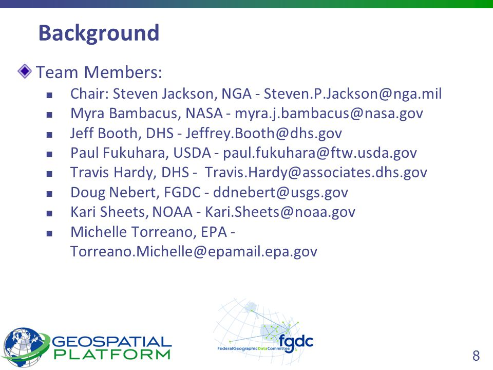 8 Background Team Members: Chair: Steven Jackson, NGA - Myra Bambacus, NASA - Jeff Booth, DHS - Paul Fukuhara, USDA - Travis Hardy, DHS - Doug Nebert, FGDC - Kari Sheets, NOAA - Michelle Torreano, EPA -