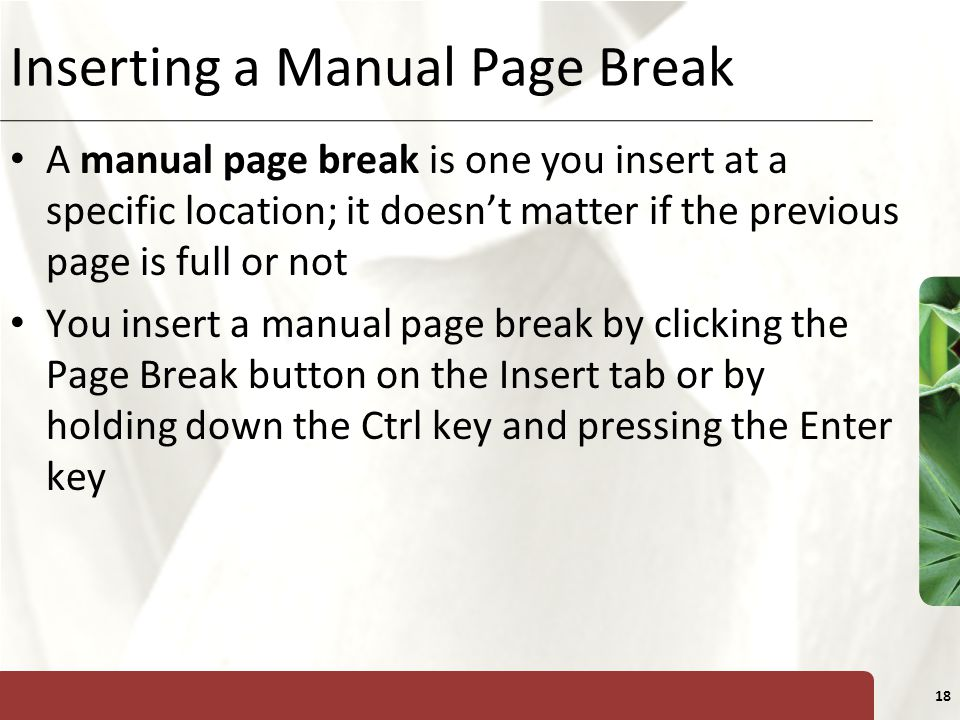 XP 18 Inserting a Manual Page Break A manual page break is one you insert at a specific location; it doesn't matter if the previous page is full or not You insert a manual page break by clicking the Page Break button on the Insert tab or by holding down the Ctrl key and pressing the Enter key