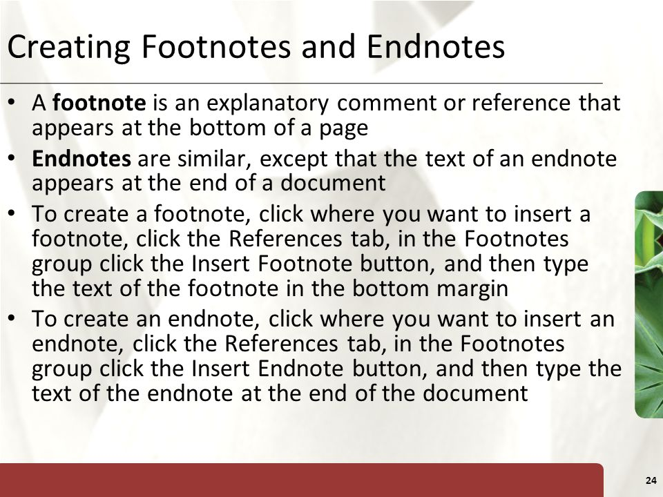 XP 24 Creating Footnotes and Endnotes A footnote is an explanatory comment or reference that appears at the bottom of a page Endnotes are similar, except that the text of an endnote appears at the end of a document To create a footnote, click where you want to insert a footnote, click the References tab, in the Footnotes group click the Insert Footnote button, and then type the text of the footnote in the bottom margin To create an endnote, click where you want to insert an endnote, click the References tab, in the Footnotes group click the Insert Endnote button, and then type the text of the endnote at the end of the document