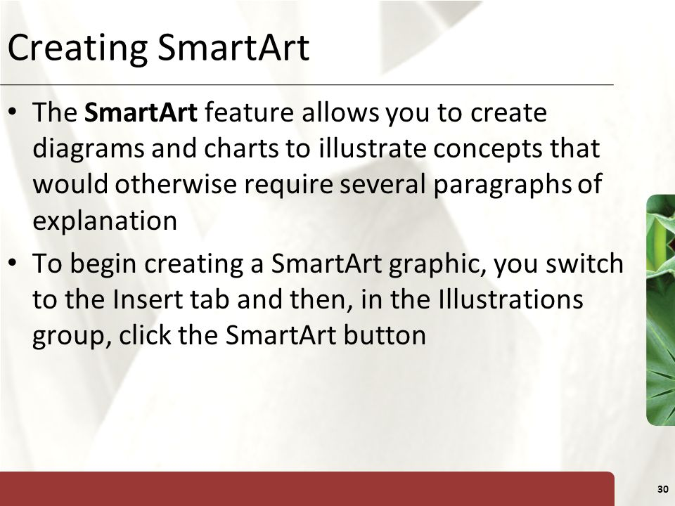 XP 30 Creating SmartArt The SmartArt feature allows you to create diagrams and charts to illustrate concepts that would otherwise require several paragraphs of explanation To begin creating a SmartArt graphic, you switch to the Insert tab and then, in the Illustrations group, click the SmartArt button