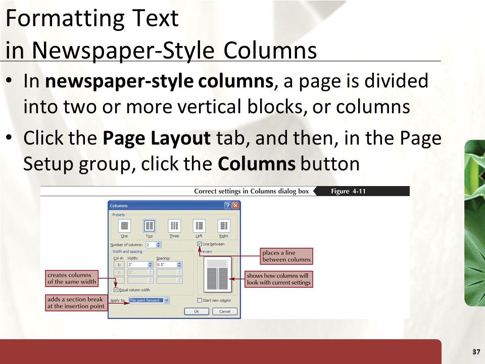 XP 37 Formatting Text in Newspaper-Style Columns In newspaper-style columns, a page is divided into two or more vertical blocks, or columns Click the Page Layout tab, and then, in the Page Setup group, click the Columns button