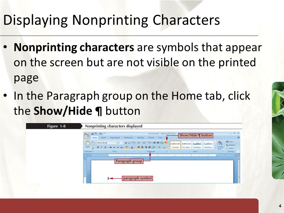 XP 4 Displaying Nonprinting Characters Nonprinting characters are symbols that appear on the screen but are not visible on the printed page In the Paragraph group on the Home tab, click the Show/Hide ¶ button