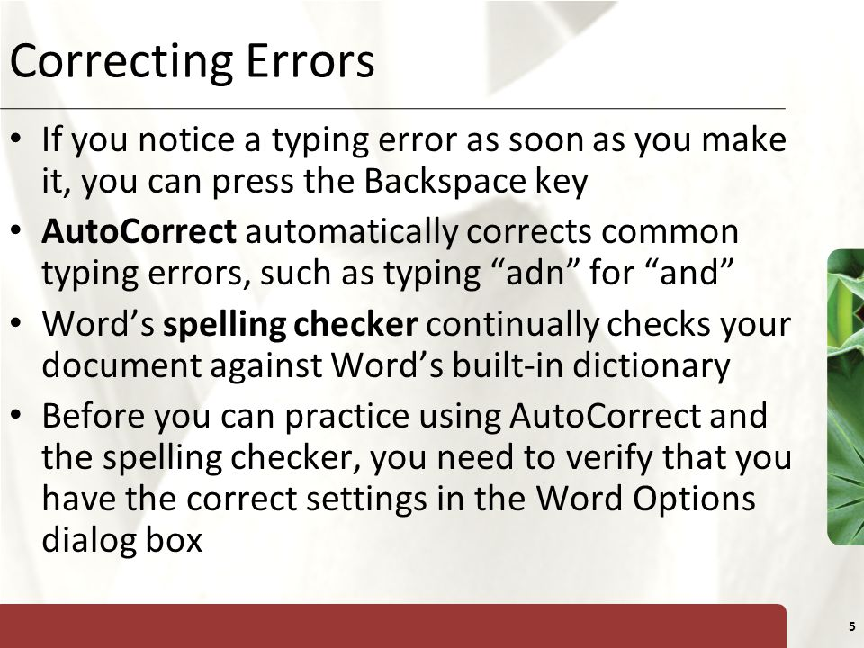 XP 5 Correcting Errors If you notice a typing error as soon as you make it, you can press the Backspace key AutoCorrect automatically corrects common typing errors, such as typing adn for and Word's spelling checker continually checks your document against Word's built-in dictionary Before you can practice using AutoCorrect and the spelling checker, you need to verify that you have the correct settings in the Word Options dialog box