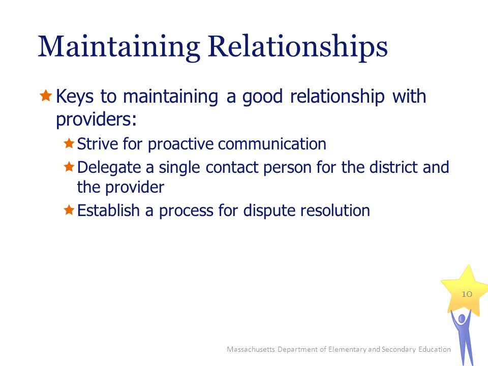 Maintaining Relationships  Keys to maintaining a good relationship with providers:  Strive for proactive communication  Delegate a single contact person for the district and the provider  Establish a process for dispute resolution Massachusetts Department of Elementary and Secondary Education 10