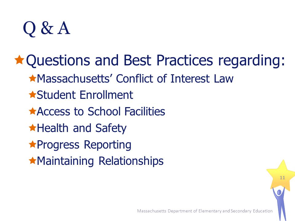 Q & A  Questions and Best Practices regarding:  Massachusetts' Conflict of Interest Law  Student Enrollment  Access to School Facilities  Health and Safety  Progress Reporting  Maintaining Relationships Massachusetts Department of Elementary and Secondary Education 11