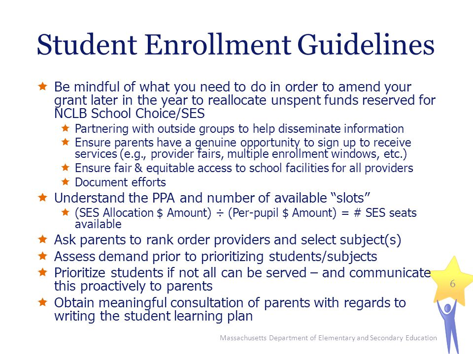 Student Enrollment Guidelines  Be mindful of what you need to do in order to amend your grant later in the year to reallocate unspent funds reserved for NCLB School Choice/SES  Partnering with outside groups to help disseminate information  Ensure parents have a genuine opportunity to sign up to receive services (e.g., provider fairs, multiple enrollment windows, etc.)  Ensure fair & equitable access to school facilities for all providers  Document efforts  Understand the PPA and number of available slots  (SES Allocation $ Amount) ÷ (Per-pupil $ Amount) = # SES seats available  Ask parents to rank order providers and select subject(s)  Assess demand prior to prioritizing students/subjects  Prioritize students if not all can be served – and communicate this proactively to parents  Obtain meaningful consultation of parents with regards to writing the student learning plan Massachusetts Department of Elementary and Secondary Education 6