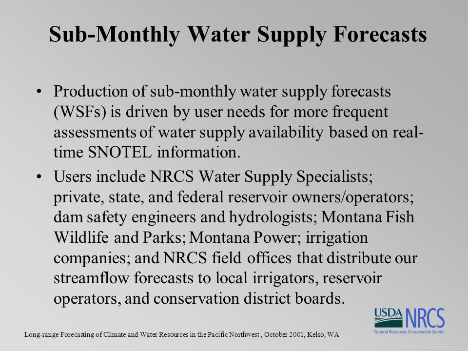 Long-range Forecasting of Climate and Water Resources in the Pacific Northwest, October 2001, Kelso, WA Sub-Monthly Water Supply Forecasts Production of sub-monthly water supply forecasts (WSFs) is driven by user needs for more frequent assessments of water supply availability based on real- time SNOTEL information.