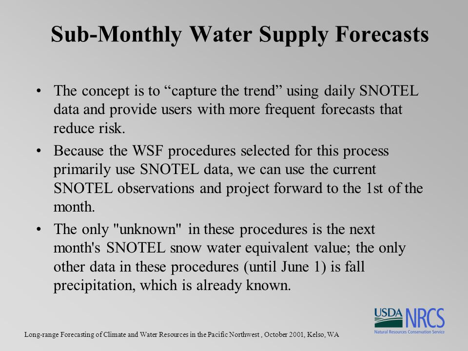 Long-range Forecasting of Climate and Water Resources in the Pacific Northwest, October 2001, Kelso, WA Sub-Monthly Water Supply Forecasts The concept is to capture the trend using daily SNOTEL data and provide users with more frequent forecasts that reduce risk.