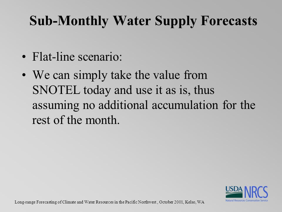 Long-range Forecasting of Climate and Water Resources in the Pacific Northwest, October 2001, Kelso, WA Sub-Monthly Water Supply Forecasts Flat-line scenario: We can simply take the value from SNOTEL today and use it as is, thus assuming no additional accumulation for the rest of the month.