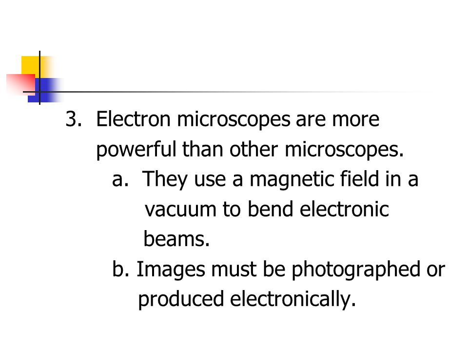 3. Electron microscopes are more powerful than other microscopes.