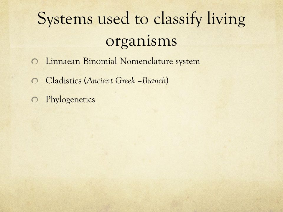 Systems used to classify living organisms Linnaean Binomial Nomenclature system Cladistics ( Ancient Greek –Branch ) Phylogenetics