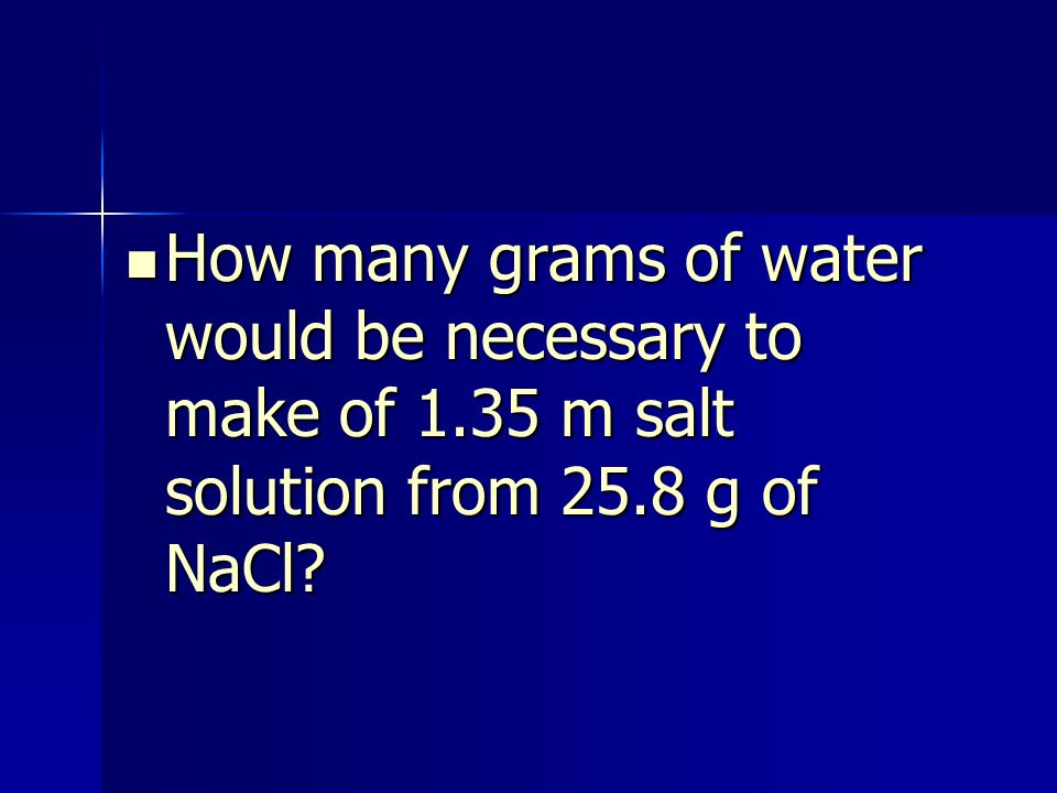 How many grams of water would be necessary to make of 1.35 m salt solution from 25.8 g of NaCl.