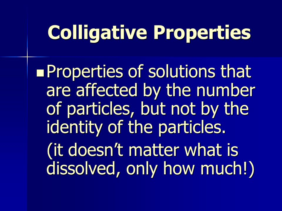 Colligative Properties Properties of solutions that are affected by the number of particles, but not by the identity of the particles.