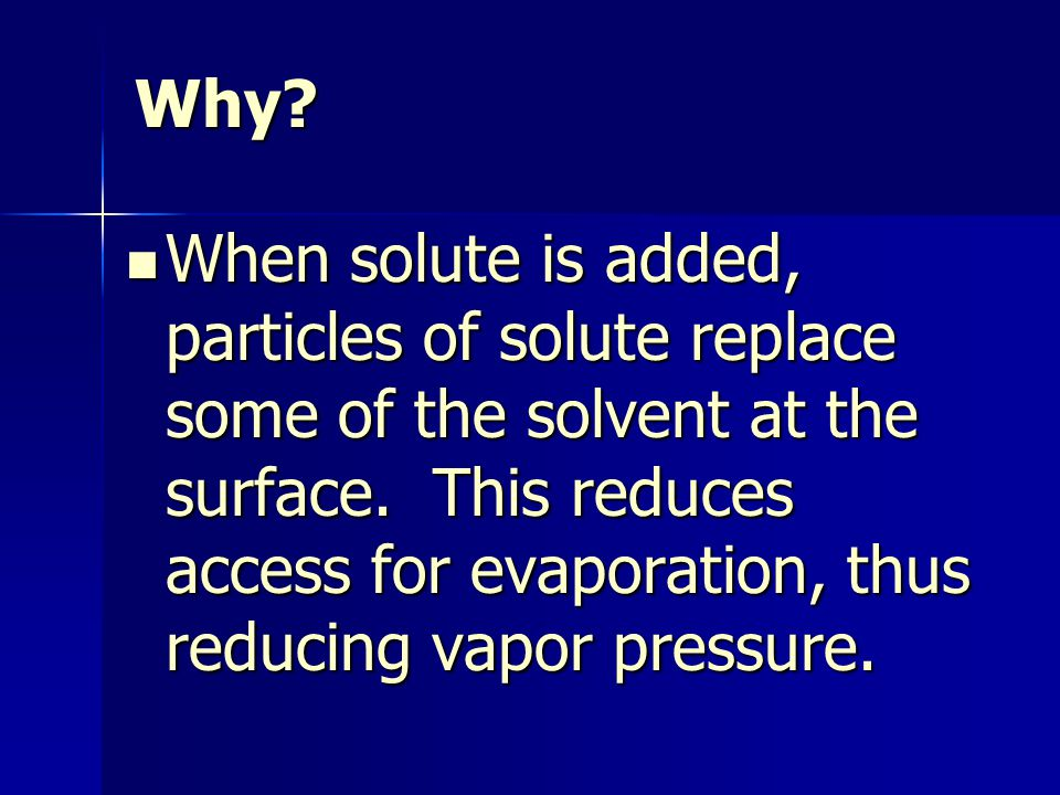 Why. When solute is added, particles of solute replace some of the solvent at the surface.