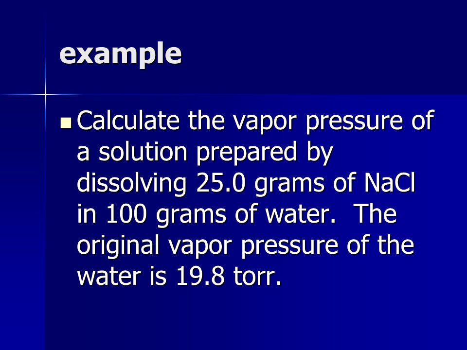 example Calculate the vapor pressure of a solution prepared by dissolving 25.0 grams of NaCl in 100 grams of water.