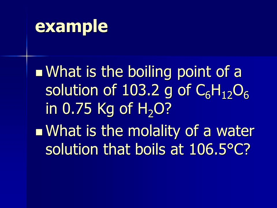 example What is the boiling point of a solution of g of C 6 H 12 O 6 in 0.75 Kg of H 2 O.