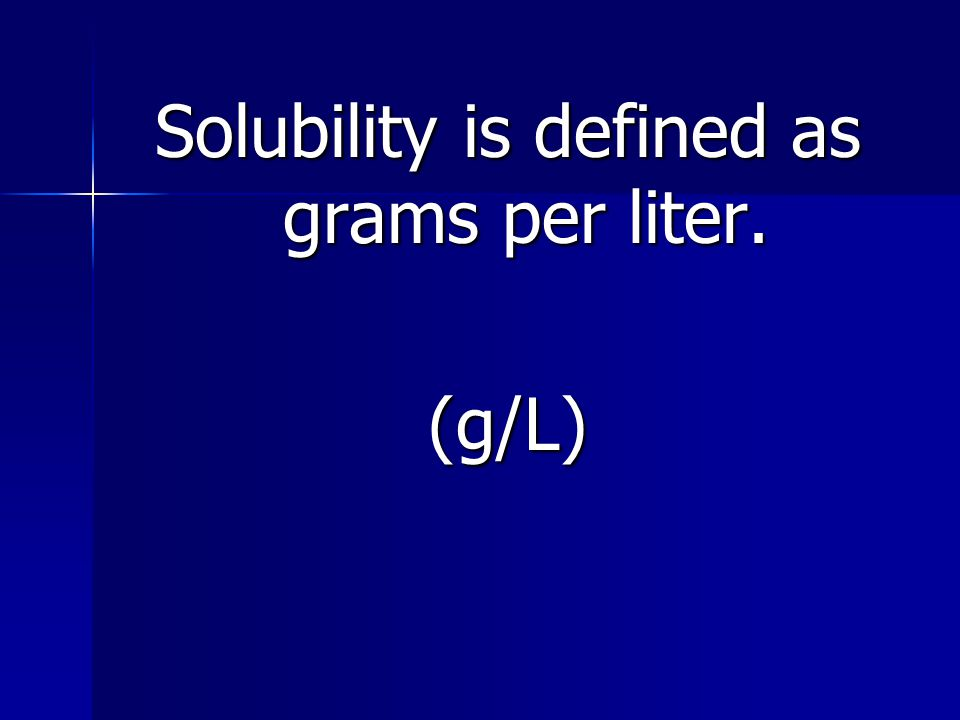 Solubility is defined as grams per liter. (g/L)