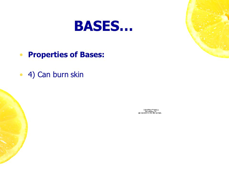 BASES… Properties of Bases: 4) Can burn skin