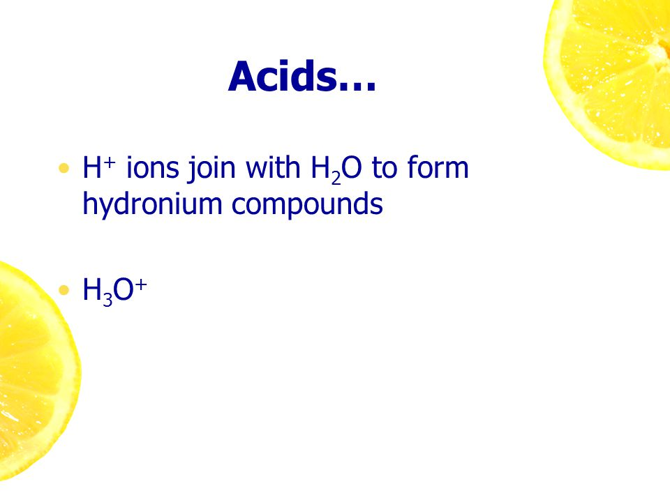 Acids… H + ions join with H 2 O to form hydronium compounds H 3 O +