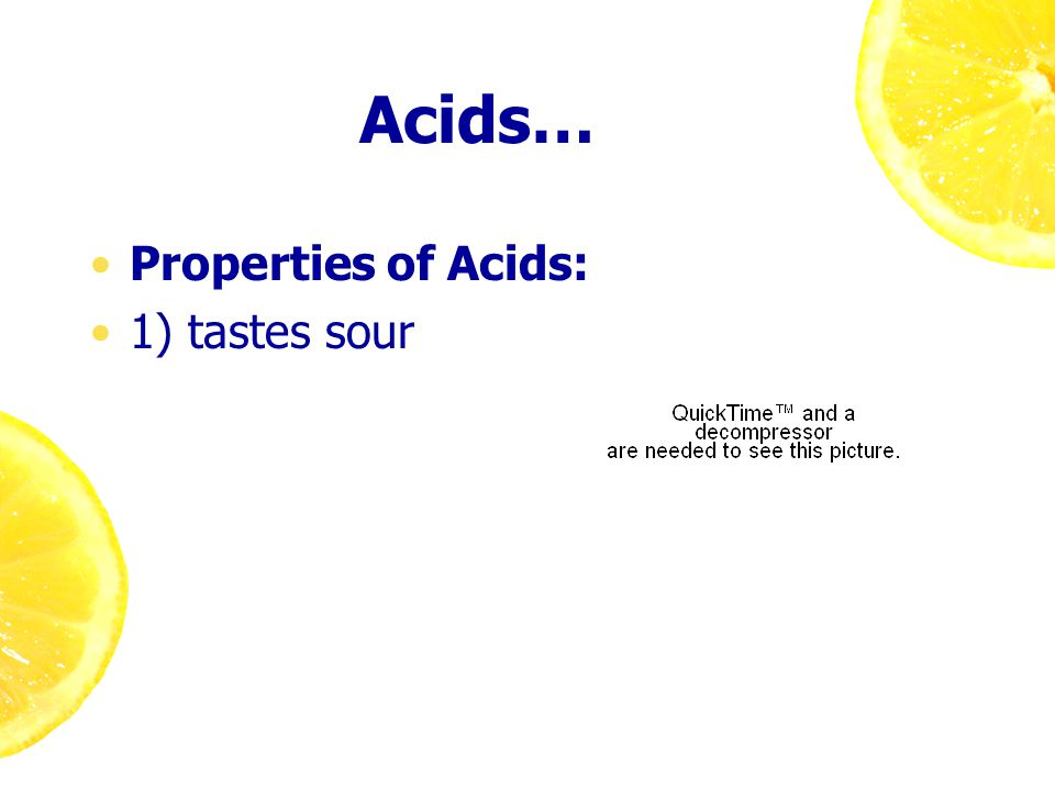 Acids… Properties of Acids: 1) tastes sour