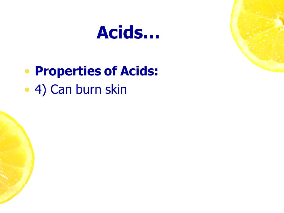Acids… Properties of Acids: 4) Can burn skin