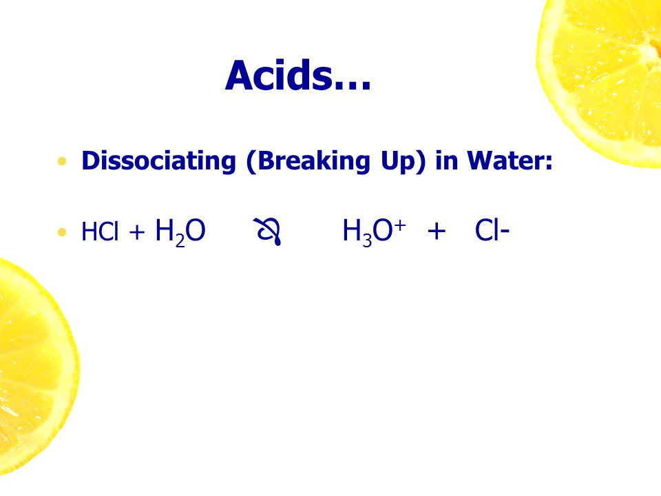 Acids… Dissociating (Breaking Up) in Water: HCl + H 2 O  H 3 O + + Cl-