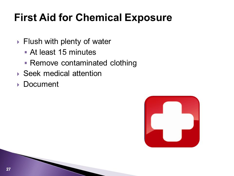  Flush with plenty of water  At least 15 minutes  Remove contaminated clothing  Seek medical attention  Document First Aid for Chemical Exposure 27
