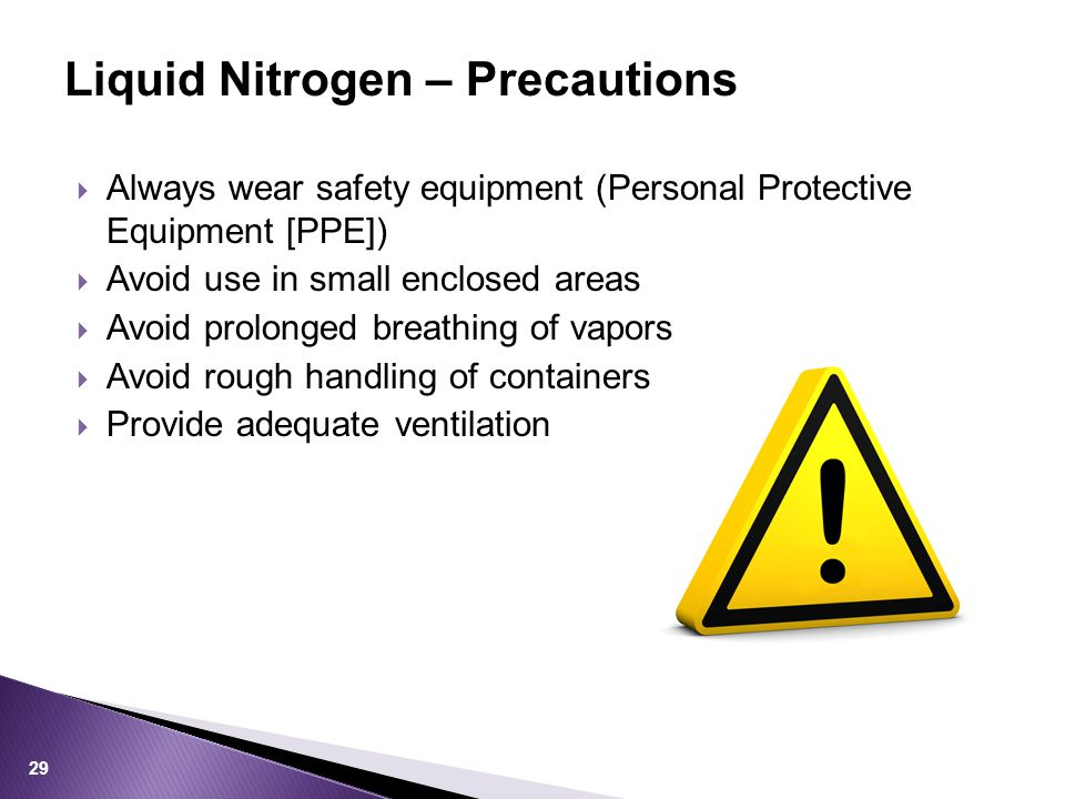  Always wear safety equipment (Personal Protective Equipment [PPE])  Avoid use in small enclosed areas  Avoid prolonged breathing of vapors  Avoid rough handling of containers  Provide adequate ventilation Liquid Nitrogen – Precautions 29