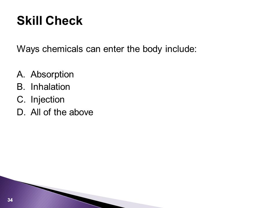 Ways chemicals can enter the body include: A.Absorption B.Inhalation C.Injection D.All of the above Skill Check 34