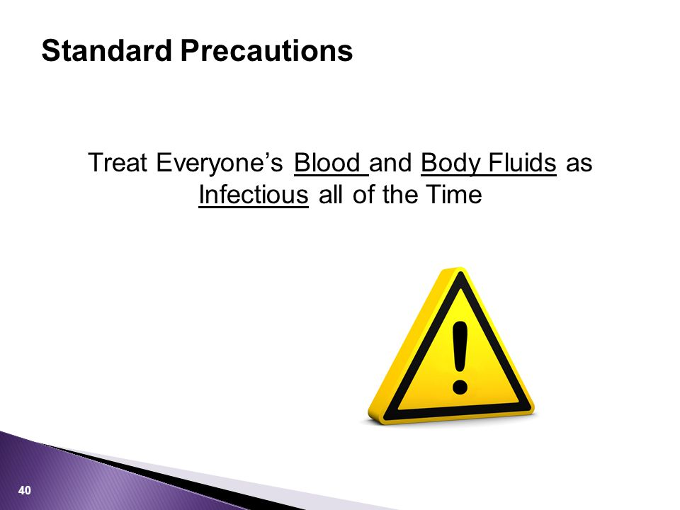 Treat Everyone's Blood and Body Fluids as Infectious all of the Time Standard Precautions 40