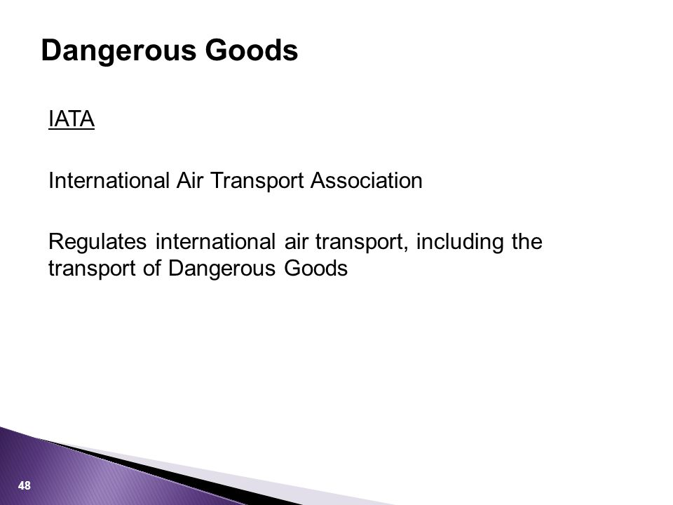 IATA International Air Transport Association Regulates international air transport, including the transport of Dangerous Goods Dangerous Goods 48