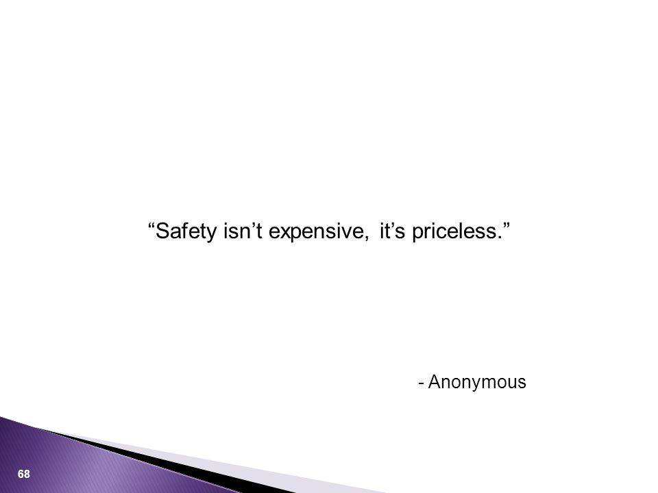 Safety isn't expensive, it's priceless. 68 - Anonymous