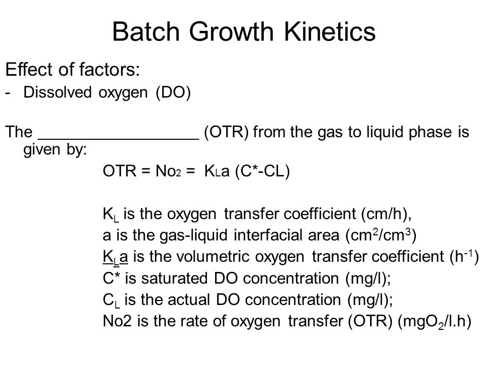 Batch Growth Kinetics Effect of factors: -Dissolved oxygen (DO) The (OTR) from the gas to liquid phase is given by: OTR = No 2 = K L a (C*-CL) K L is the oxygen transfer coefficient (cm/h), a is the gas-liquid interfacial area (cm 2 /cm 3 ) K L a is the volumetric oxygen transfer coefficient (h -1 ) C* is saturated DO concentration (mg/l); C L is the actual DO concentration (mg/l); No2 is the rate of oxygen transfer (OTR) (mgO 2 /l.h)