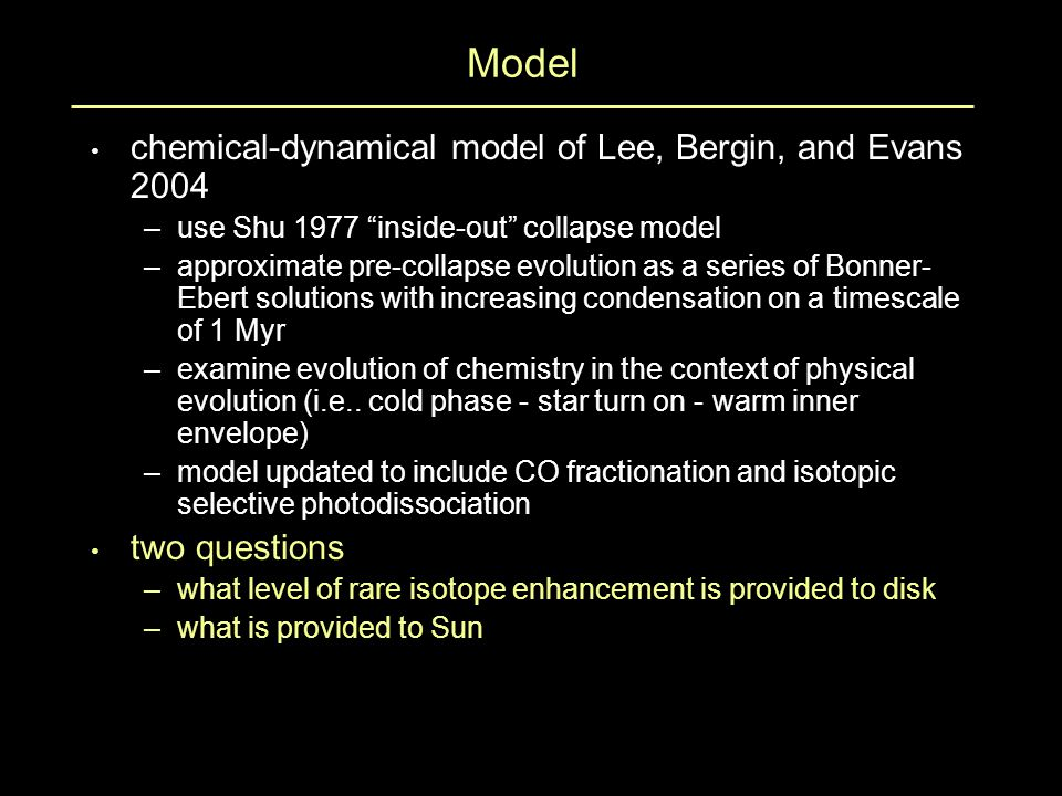 Model chemical-dynamical model of Lee, Bergin, and Evans 2004 –use Shu 1977 inside-out collapse model –approximate pre-collapse evolution as a series of Bonner- Ebert solutions with increasing condensation on a timescale of 1 Myr –examine evolution of chemistry in the context of physical evolution (i.e..