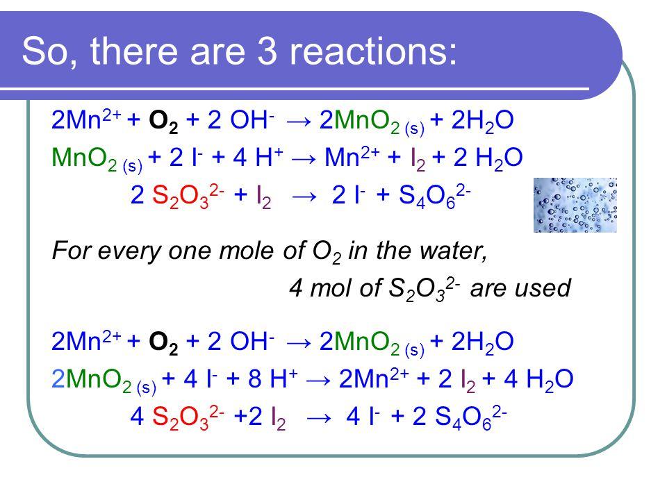 So, there are 3 reactions: 2Mn 2+ + O 2 + 2 OH - → 2MnO 2 (s) + 2H 2 O MnO 2 (s) + 2 I - + 4 H + → Mn 2+ + I 2 + 2 H 2 O 2 S 2 O 3 2- + I 2 → 2 I - + S 4 O 6 2- For every one mole of O 2 in the water, 4 mol of S 2 O 3 2- are used 2Mn 2+ + O 2 + 2 OH - → 2MnO 2 (s) + 2H 2 O 2MnO 2 (s) + 4 I - + 8 H + → 2Mn 2+ + 2 I 2 + 4 H 2 O 4 S 2 O 3 2- +2 I 2 → 4 I - + 2 S 4 O 6 2-