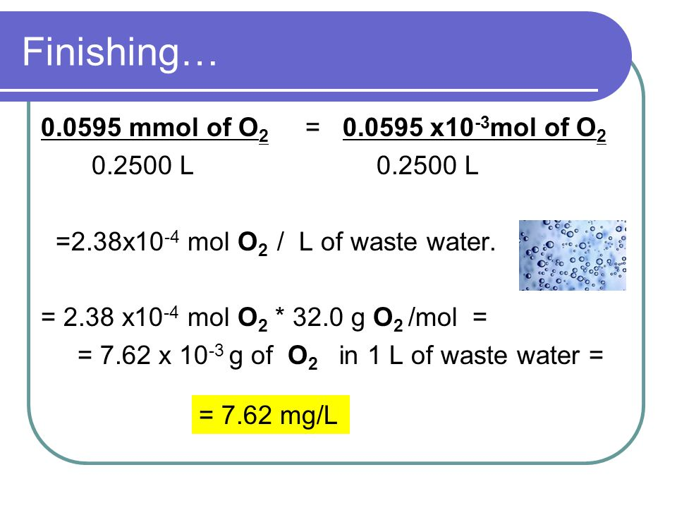 Finishing… 0.0595 mmol of O 2 = 0.0595 x10 -3 mol of O 2 0.2500 L 0.2500 L =2.38x10 -4 mol O 2 / L of waste water.