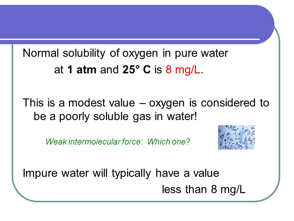 Normal solubility of oxygen in pure water at 1 atm and 25° C is 8 mg/L.