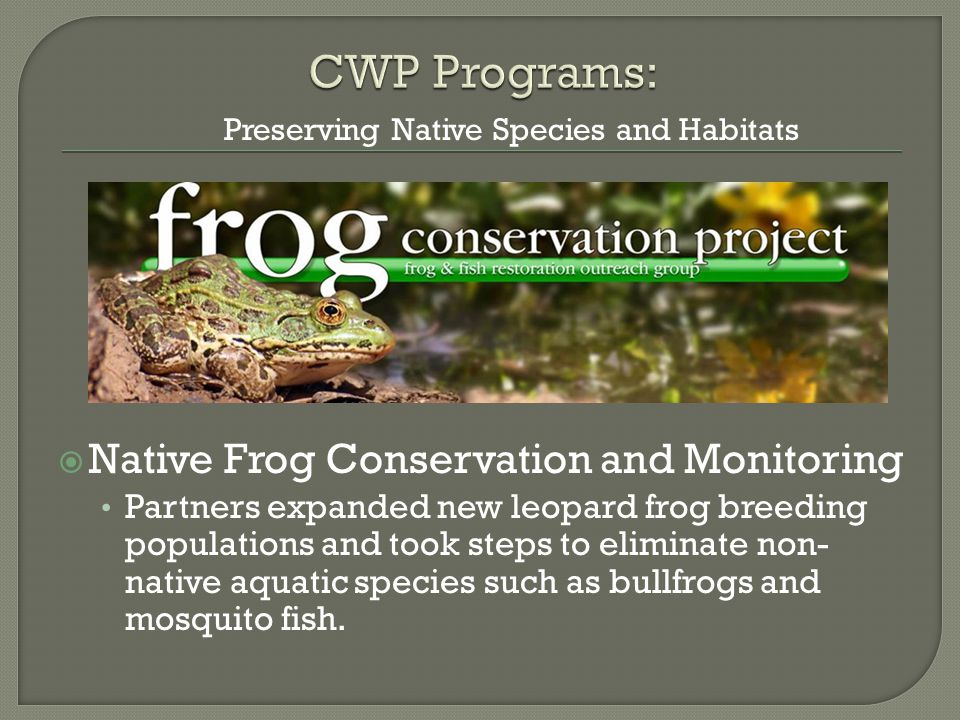  Native Frog Conservation and Monitoring Partners expanded new leopard frog breeding populations and took steps to eliminate non- native aquatic species such as bullfrogs and mosquito fish.