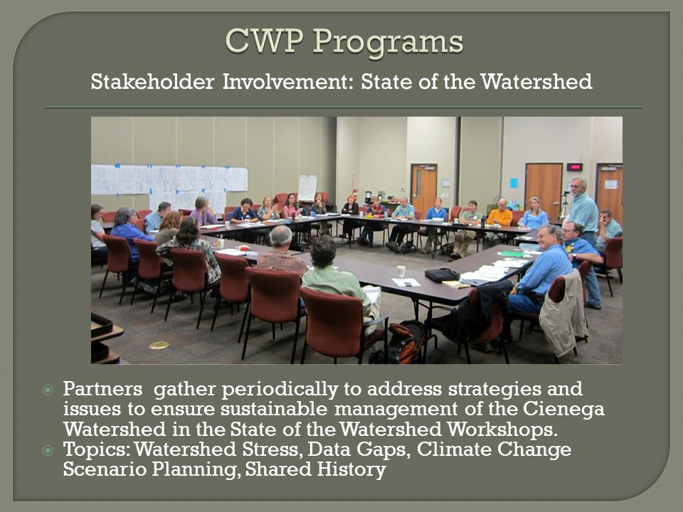  Partners gather periodically to address strategies and issues to ensure sustainable management of the Cienega Watershed in the State of the Watershed Workshops.