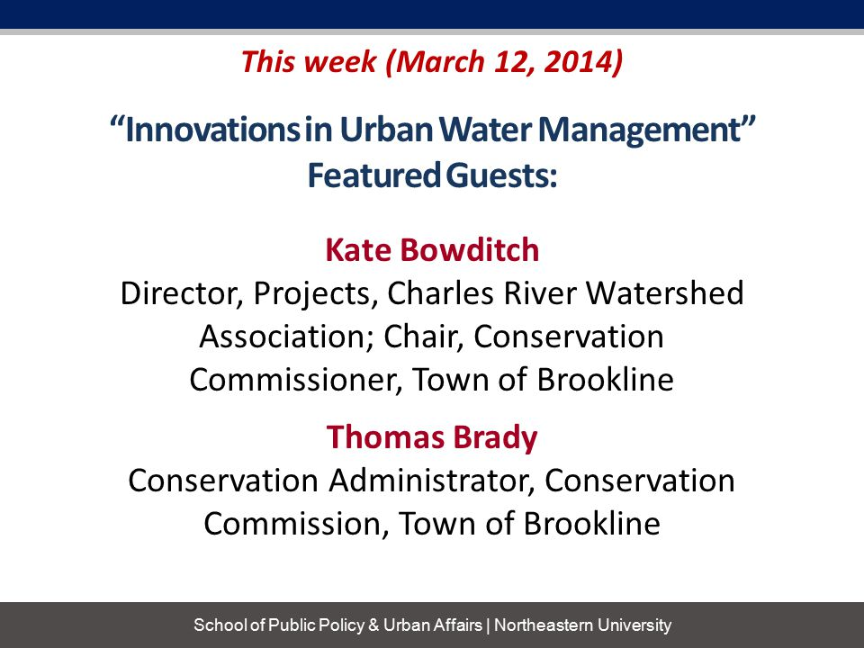 School of Public Policy & Urban Affairs | Northeastern University Innovations in Urban Water Management Featured Guests: This week (March 12, 2014) Thomas Brady Conservation Administrator, Conservation Commission, Town of Brookline Kate Bowditch Director, Projects, Charles River Watershed Association; Chair, Conservation Commissioner, Town of Brookline