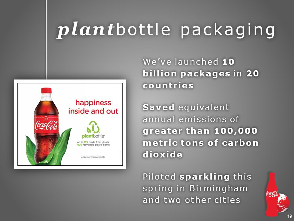 19 plant bottle packaging We've launched 10 billion packages in 20 countries Saved equivalent annual emissions of greater than 100,000 metric tons of carbon dioxide Piloted sparkling this spring in Birmingham and two other cities
