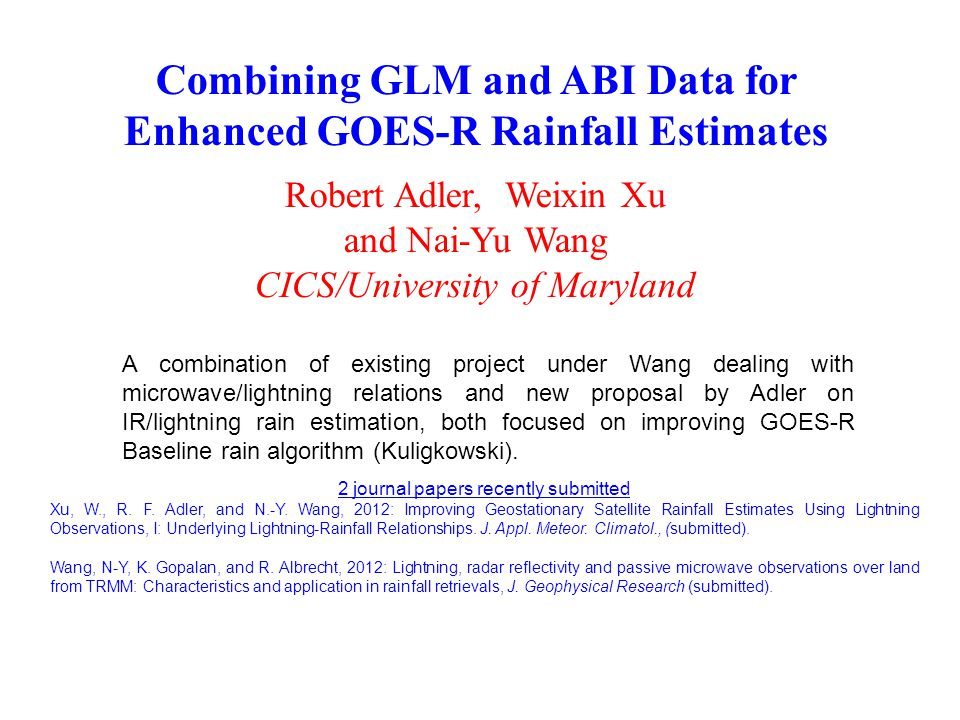 Combining GLM and ABI Data for Enhanced GOES-R Rainfall Estimates Robert Adler, Weixin Xu and Nai-Yu Wang CICS/University of Maryland A combination of existing project under Wang dealing with microwave/lightning relations and new proposal by Adler on IR/lightning rain estimation, both focused on improving GOES-R Baseline rain algorithm (Kuligkowski).