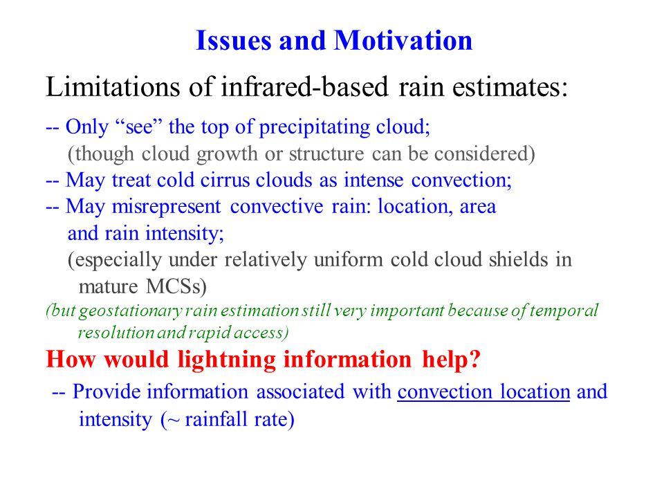 Issues and Motivation Limitations of infrared-based rain estimates: -- Only see the top of precipitating cloud; (though cloud growth or structure can be considered) -- May treat cold cirrus clouds as intense convection; -- May misrepresent convective rain: location, area and rain intensity; (especially under relatively uniform cold cloud shields in mature MCSs) (but geostationary rain estimation still very important because of temporal resolution and rapid access) How would lightning information help.