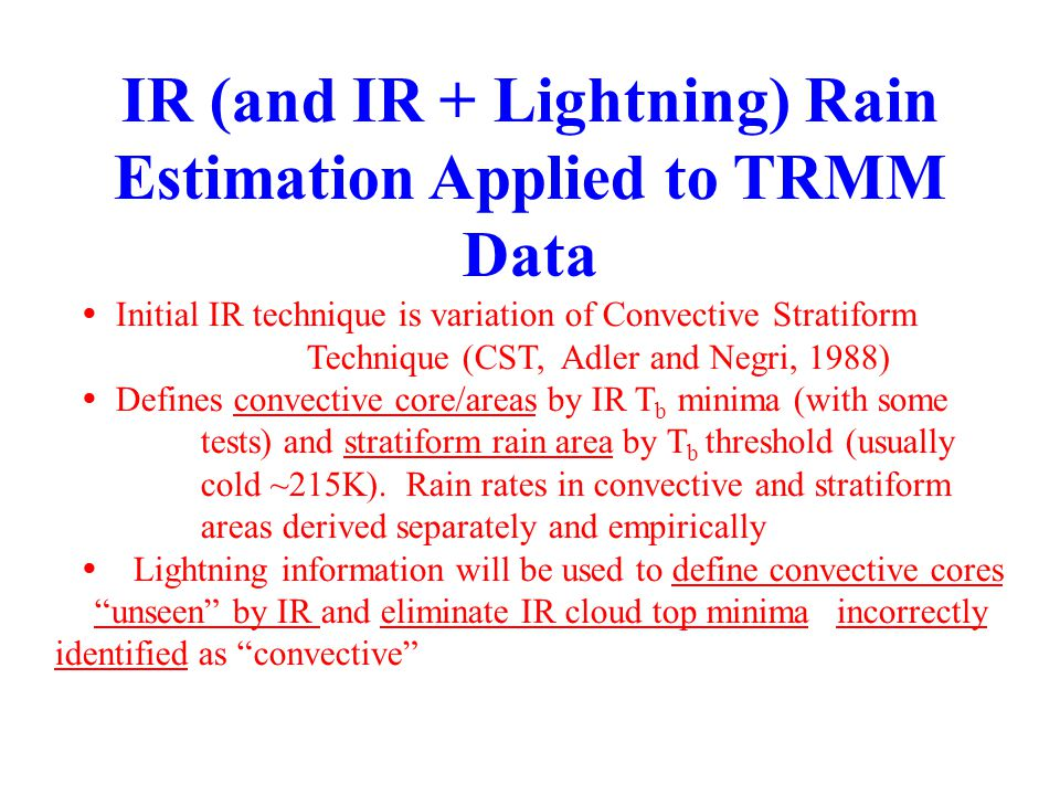 IR (and IR + Lightning) Rain Estimation Applied to TRMM Data   Initial IR technique is variation of Convective Stratiform Technique (CST, Adler and Negri, 1988)   Defines convective core/areas by IR T b minima (with some tests) and stratiform rain area by T b threshold (usually cold ~215K).